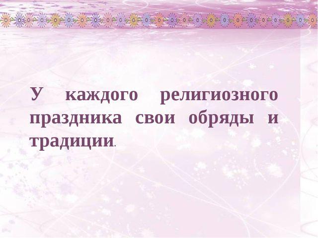 У каждого религиозного праздника свои обряды и традиции.