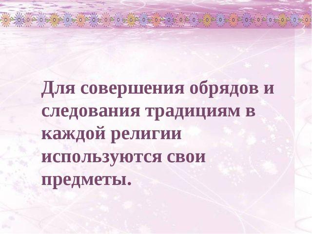 Для совершения обрядов и следования традициям в каждой религии используются с...