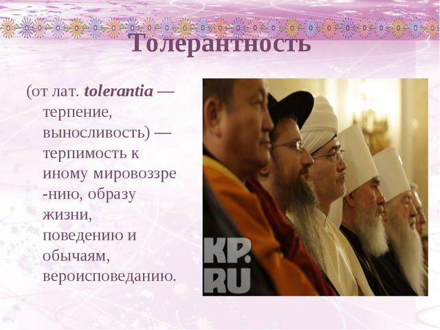 Толерантность (отлат. tolerantia— терпение, выносливость)—терпимость к ин...