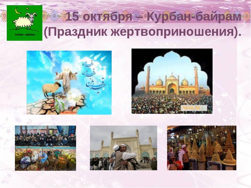 15 октября – Курбан-байрам (Праздник жертвоприношения).