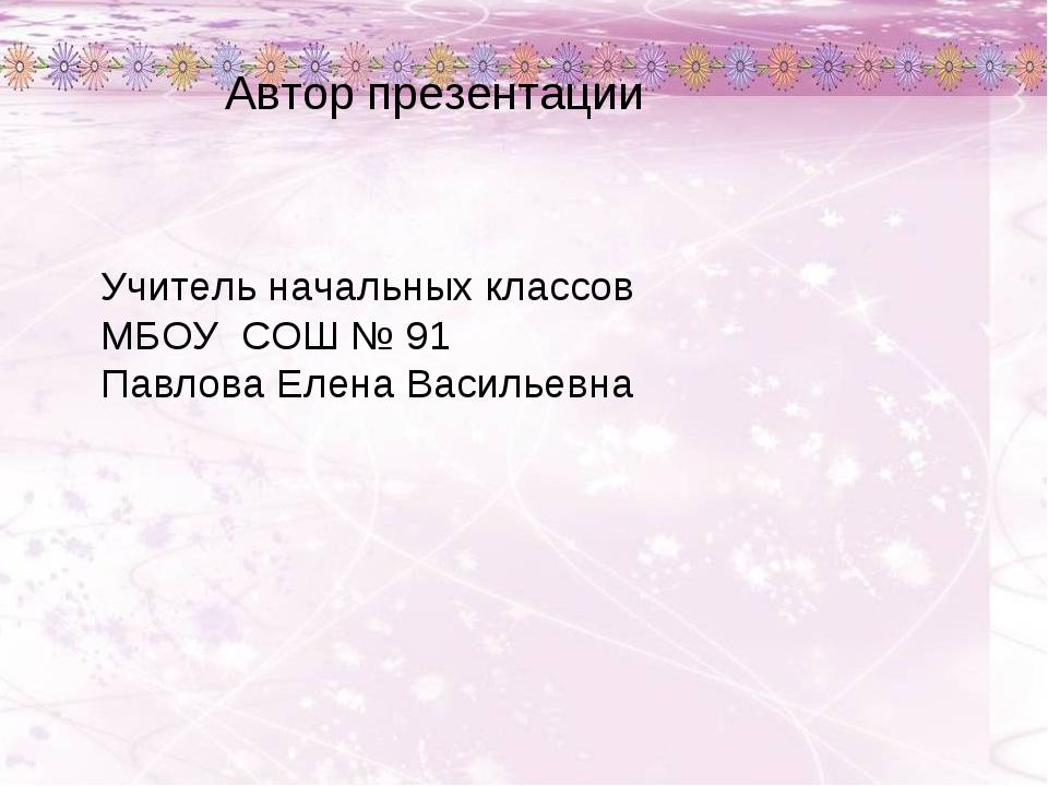 Автор презентации Учитель начальных классов МБОУ СОШ № 91 Павлова Елена Васил...
