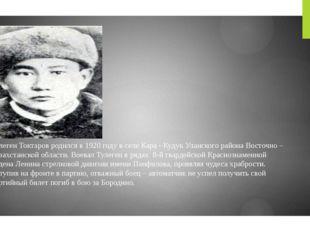 Тулеген Токтаров родился в 1920 году в селе Кара - Кудук Уланского района Вос