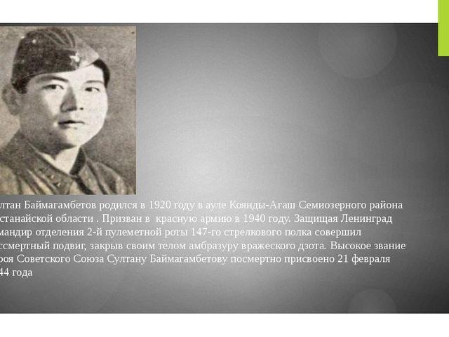 Султан Баймагамбетов родился в 1920 году в ауле Коянды-Агаш Семиозерного райо...