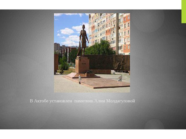В Актобе установлен памятник Алии Молдагуловой