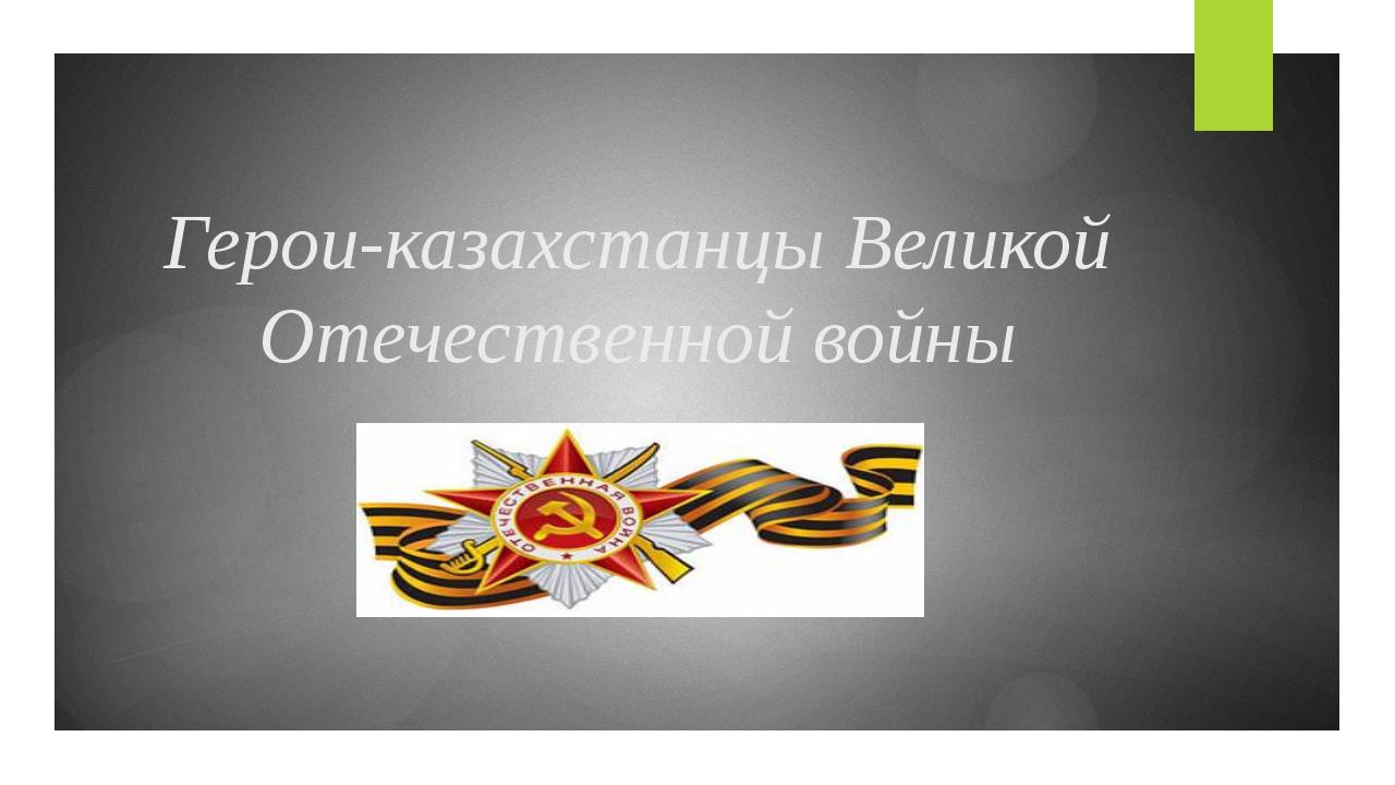 Герои-казахстанцы Великой Отечественной войны
