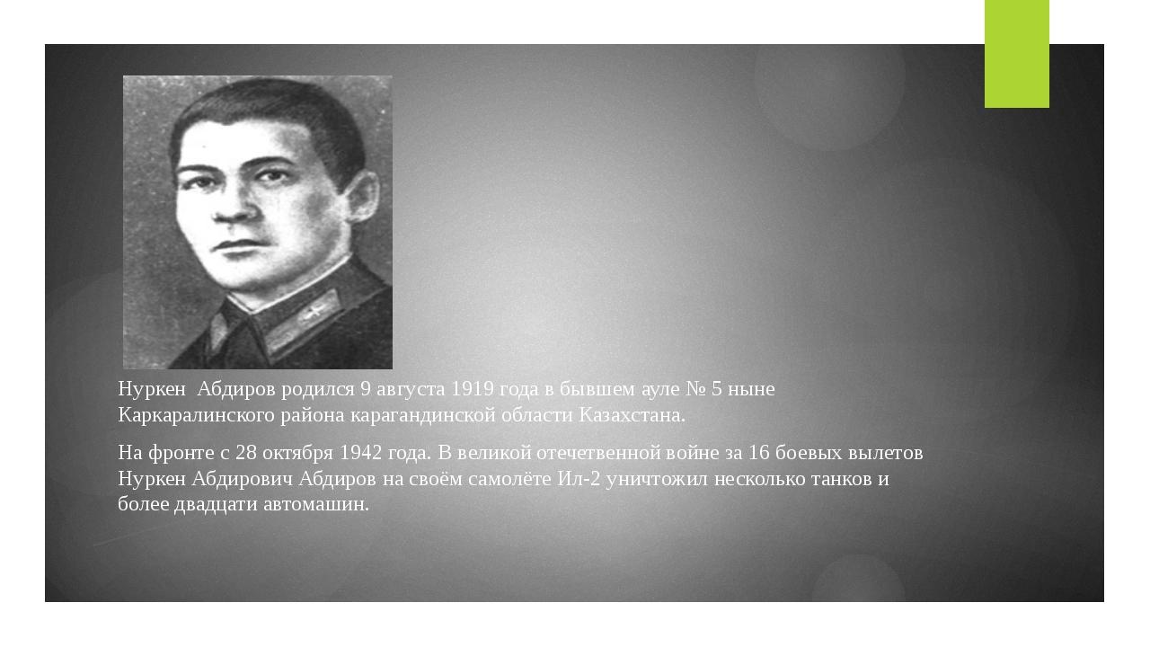 Нуркен Абдиров родился9 августа1919 годав бывшемауле №5 ныне Каркаралинс...