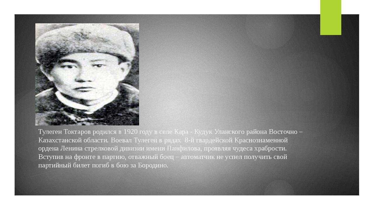 Тулеген Токтаров родился в 1920 году в селе Кара - Кудук Уланского района Вос...