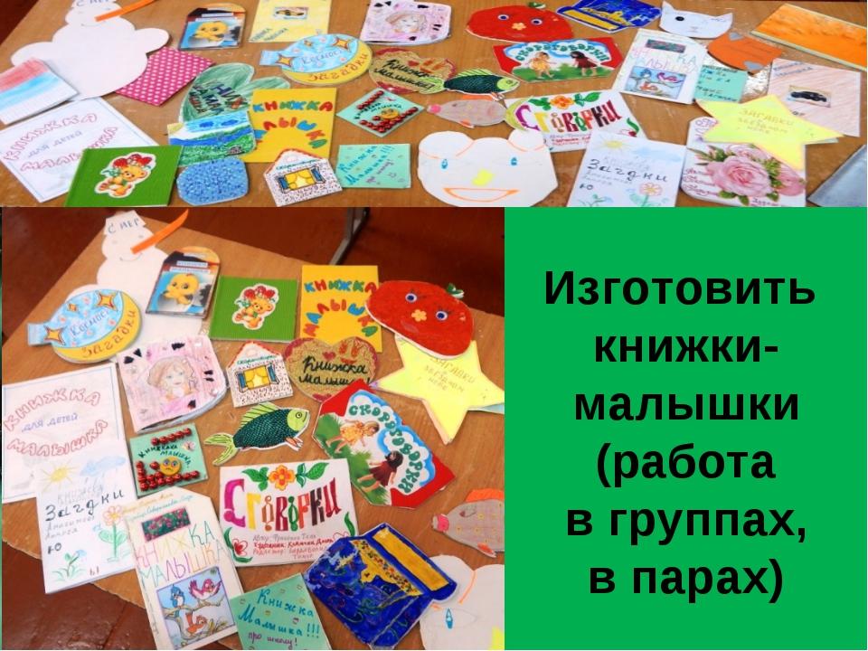 Изготовить книжки-малышки (работа в группах, в парах)