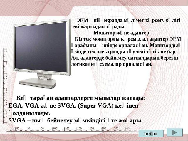 ЭЕМ – нің экранда мәлімет көрсету бөлігі екі жартыдан тұрады: Монитор және а...