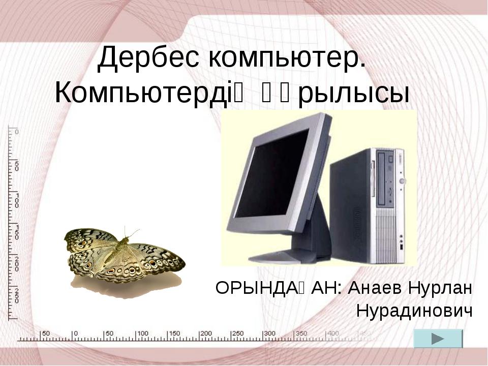 Дербес компьютер. Компьютердің құрылысы ОРЫНДАҒАН: Анаев Нурлан Нурадинович