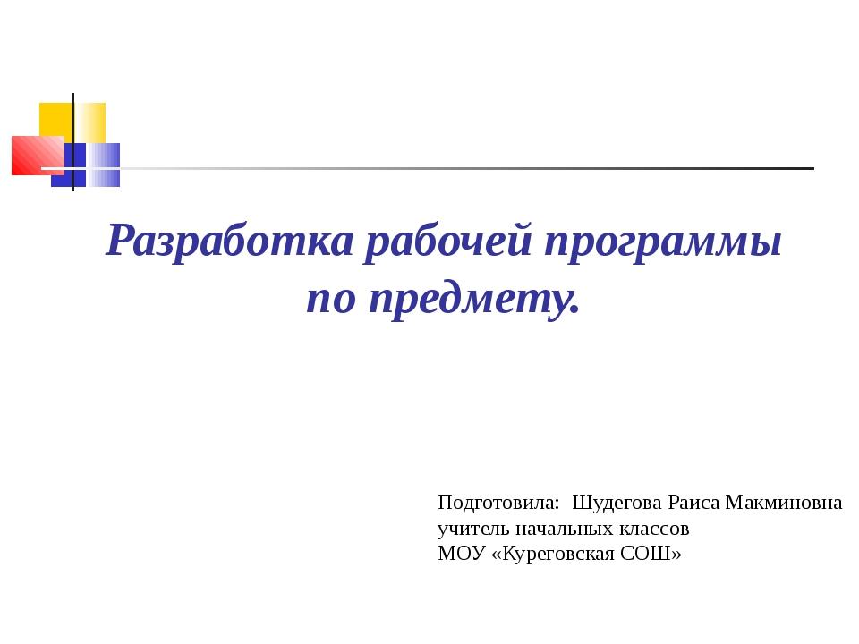 Разработка рабочей программы по предмету. Подготовила: Шудегова Раиса Макмино...