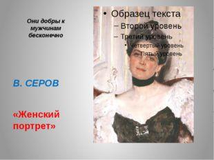 Они добры к мужчинам бесконечно В. СЕРОВ «Женский портрет»