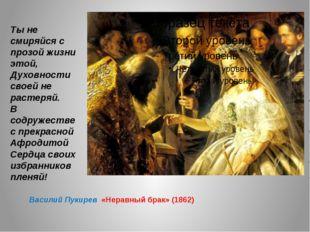 Василий Пукирев «Неравный брак» (1862) Ты не смиряйся с прозой жизни этой, Д