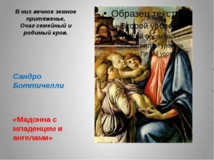В них вечное земное притяженье, Очаг семейный и родимый кров. Сандро Боттичел
