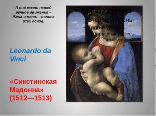 В них жизни нашей вечное движенье – Жена и мать – основа всех основ. Leonardo