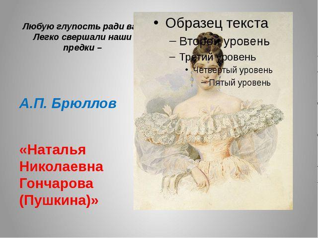 Любую глупость ради вас Легко свершали наши предки – А.П. Брюллов «Наталья Ни...