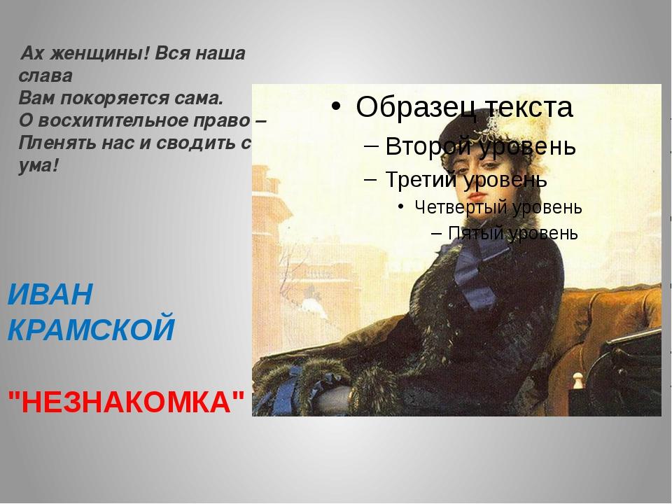 """ИВАН КРАМСКОЙ """"НЕЗНАКОМКА"""" Ах женщины! Вся наша слава Вам покоряется сама. О..."""