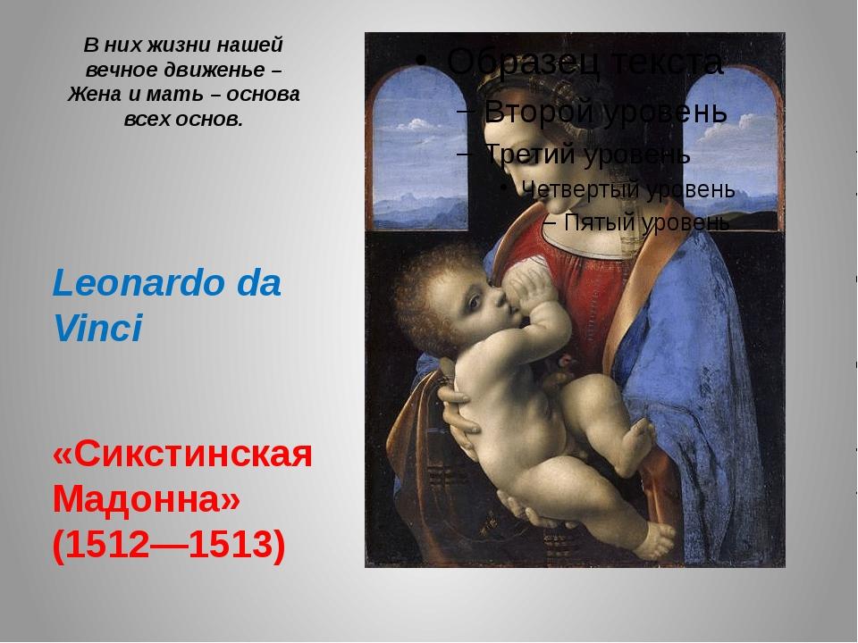 В них жизни нашей вечное движенье – Жена и мать – основа всех основ. Leonardo...