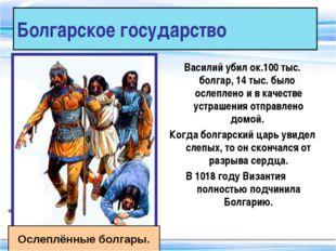 Болгарское государство Василий убил ок.100 тыс. болгар, 14 тыс. было ослеплен