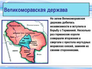 Великоморавская держава Но затем Великоморавская держава добилась независимос