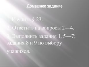 Домашнее задание  1. Изучить § 23. 2. Ответить на вопросы 2—4. 3. Выполнит
