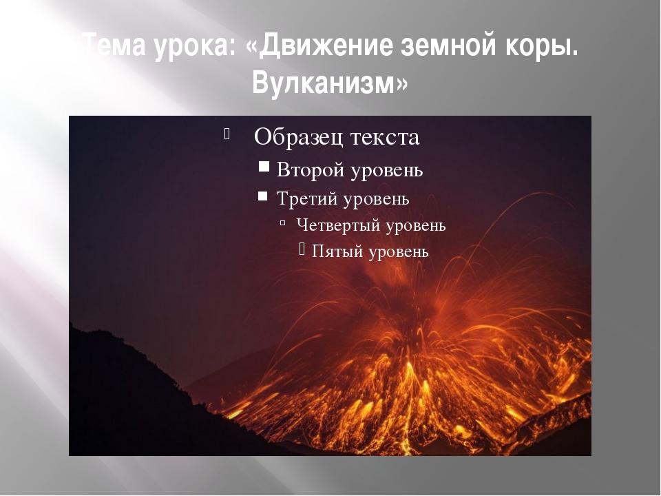 Тема урока: «Движение земной коры. Вулканизм»