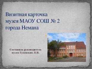 Составила руководитель музея Гулевских Л.Н. Визитная карточка музея МАОУ СОШ