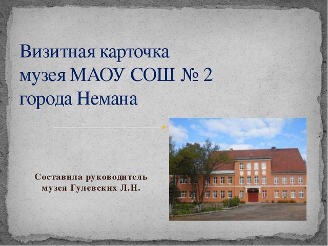 Составила руководитель музея Гулевских Л.Н. Визитная карточка музея МАОУ СОШ...