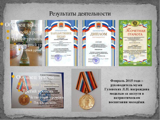 Результаты деятельности Февраль 2015 года – руководитель музея Гулевских Л.Н....