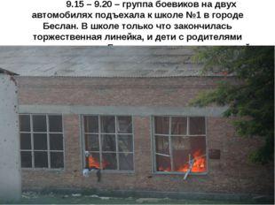 1 сентября. 9.15 – 9.20 – группа боевиков на двух автомобилях подъехала к шк