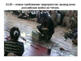 13.20 – новое требование террористов: вывод всех российских войск из Чечни. В