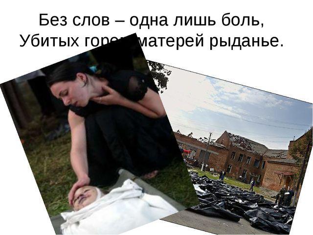 Без слов – одна лишь боль, Убитых горем матерей рыданье.