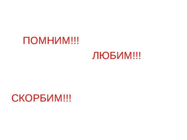 ПОМНИМ!!! ЛЮБИМ!!! СКОРБИМ!!!