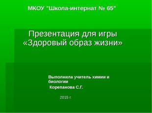 """МКОУ """"Школа-интернат № 65"""" Презентация для игры «Здоровый образ жизни» Выполн"""