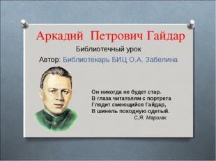 Аркадий Петрович Гайдар Библиотечный урок Автор: Библиотекарь БИЦ О.А. Забели