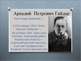 Аркадий Петрович Гайдар Настоящая фамилия — Го́ликов 9 (22) января 1904, Льго