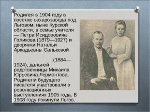 Родился в 1904 году в посёлке сахарозавода под Льговом, ныне Курской области,