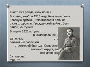 Участник Гражданской войны. В конце декабря 1918 года был зачислен в Красную