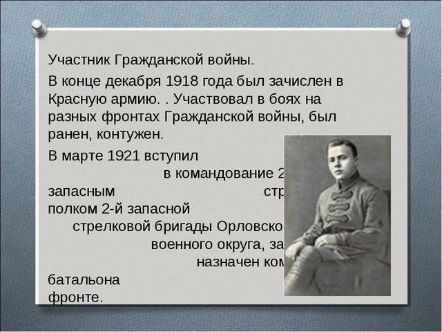 Участник Гражданской войны. В конце декабря 1918 года был зачислен в Красную...