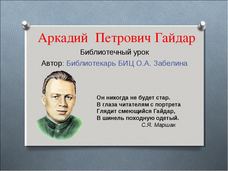 Аркадий Петрович Гайдар Библиотечный урок Автор: Библиотекарь БИЦ О.А. Забели...
