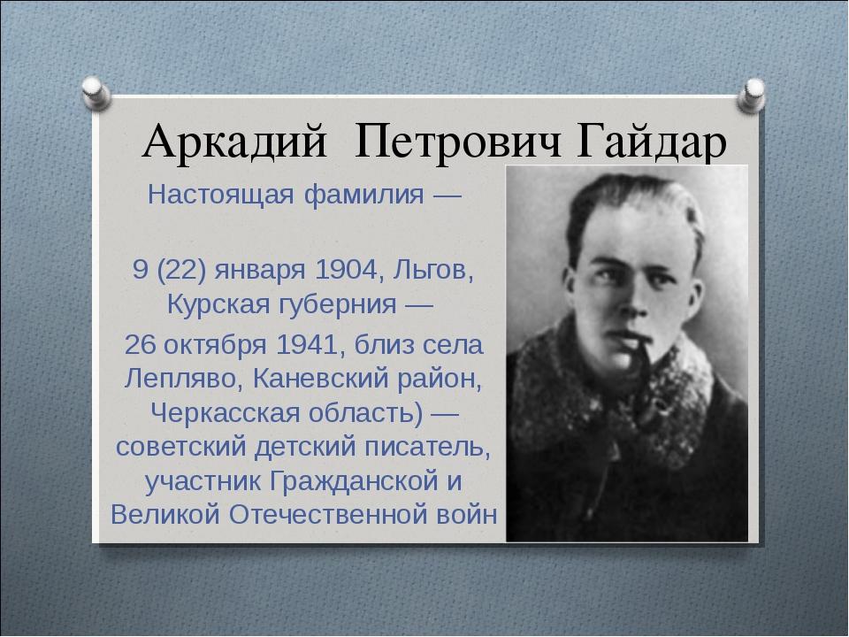 Аркадий Петрович Гайдар Настоящая фамилия — Го́ликов 9 (22) января 1904, Льго...