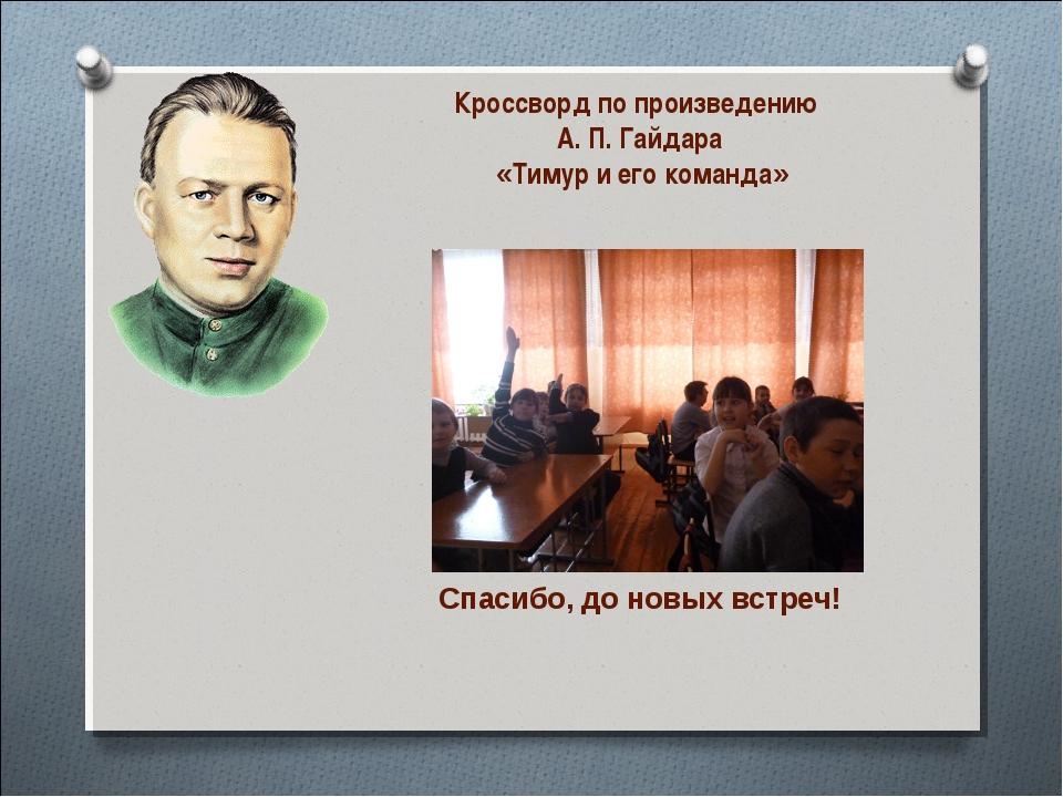 Кроссворд по произведению А. П. Гайдара «Тимур и его команда» Спасибо, до нов...