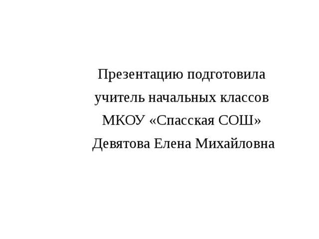Презентацию подготовила учитель начальных классов МКОУ «Спасская СОШ» Девятов...