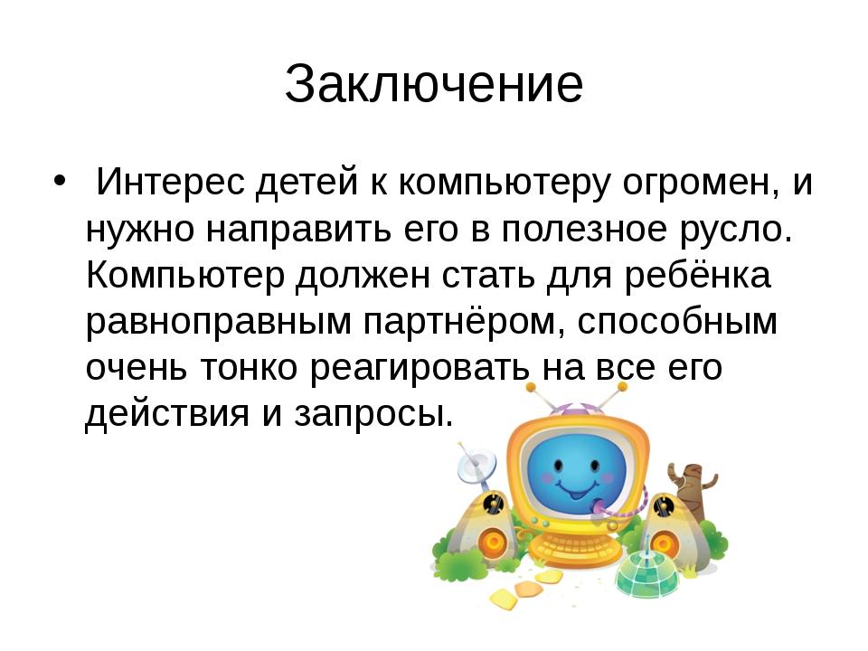Заключение Интерес детей к компьютеру огромен, и нужно направить его в полезн...