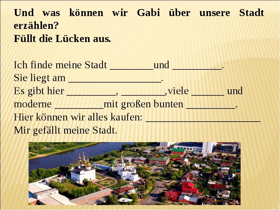 Und was können wir Gabi über unsere Stadt erzählen? Füllt die Lücken aus. Ich...