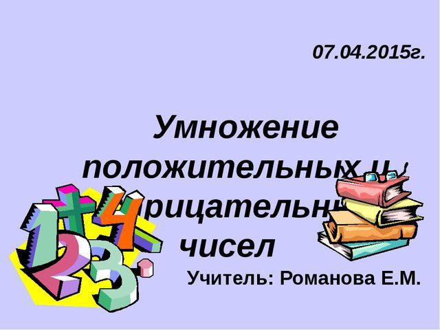 07.04.2015г. Умножение положительных и отрицательных чисел Учитель: Романова...