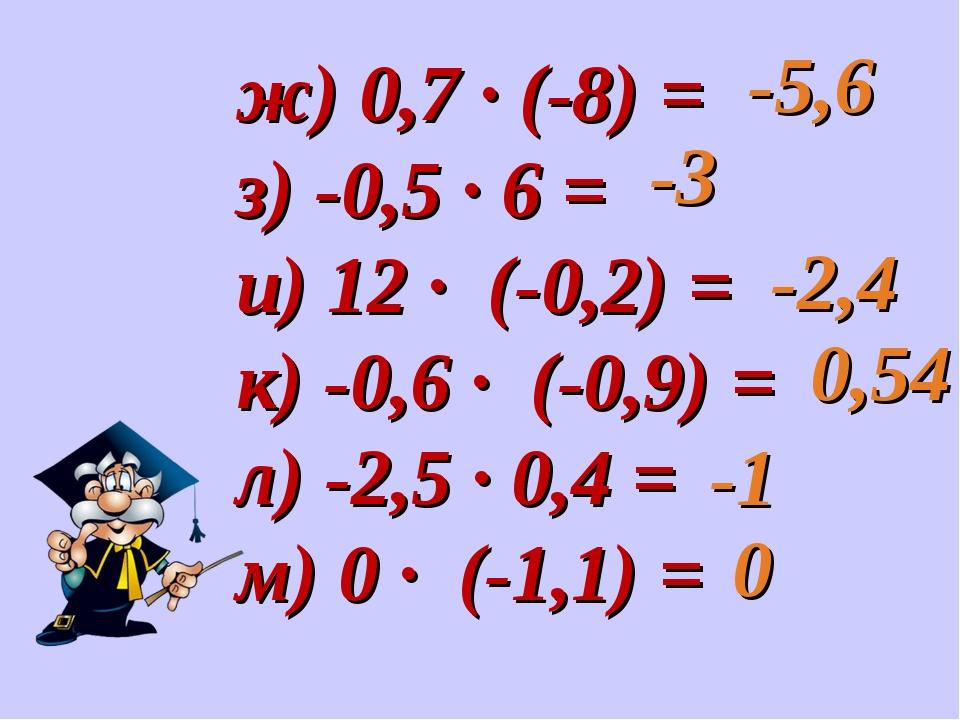 ж) 0,7 · (-8) = з) -0,5 · 6 = и) 12 · (-0,2) = к) -0,6 · (-0,9) = л) -2,5 · 0...