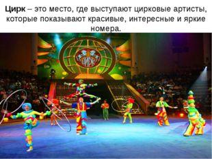 Цирк – это место, где выступают цирковые артисты, которые показывают красивые