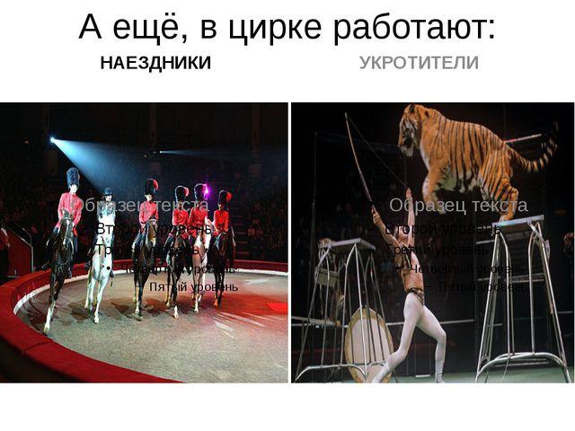 А ещё, в цирке работают: НАЕЗДНИКИ УКРОТИТЕЛИ
