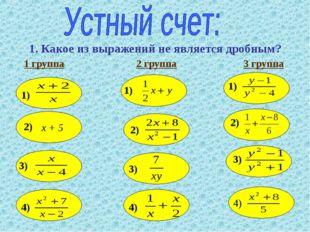 1. Какое из выражений не является дробным? 1 группа 2 группа 3 группа х + 5 1